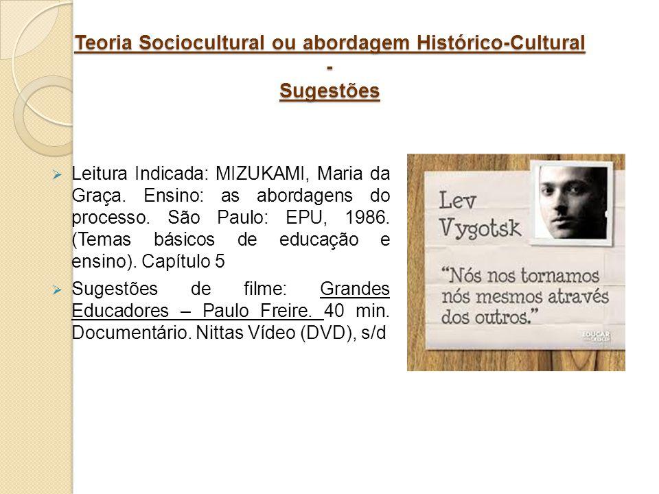 Teoria Sociocultural ou abordagem Histórico-Cultural - Sugestões Leitura Indicada: MIZUKAMI, Maria da Graça. Ensino: as abordagens do processo. São Pa