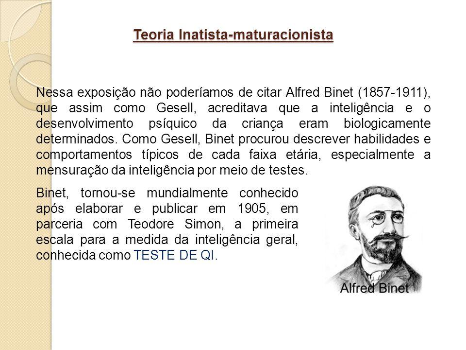 Teoria Inatista-maturacionista Nessa exposição não poderíamos de citar Alfred Binet (1857-1911), que assim como Gesell, acreditava que a inteligência