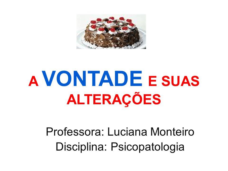 A VONTADE E SUAS ALTERAÇÕES Professora: Luciana Monteiro Disciplina: Psicopatologia