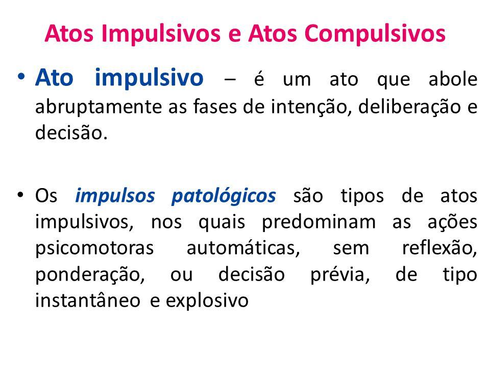 Atos Impulsivos e Atos Compulsivos Ato impulsivo – é um ato que abole abruptamente as fases de intenção, deliberação e decisão.
