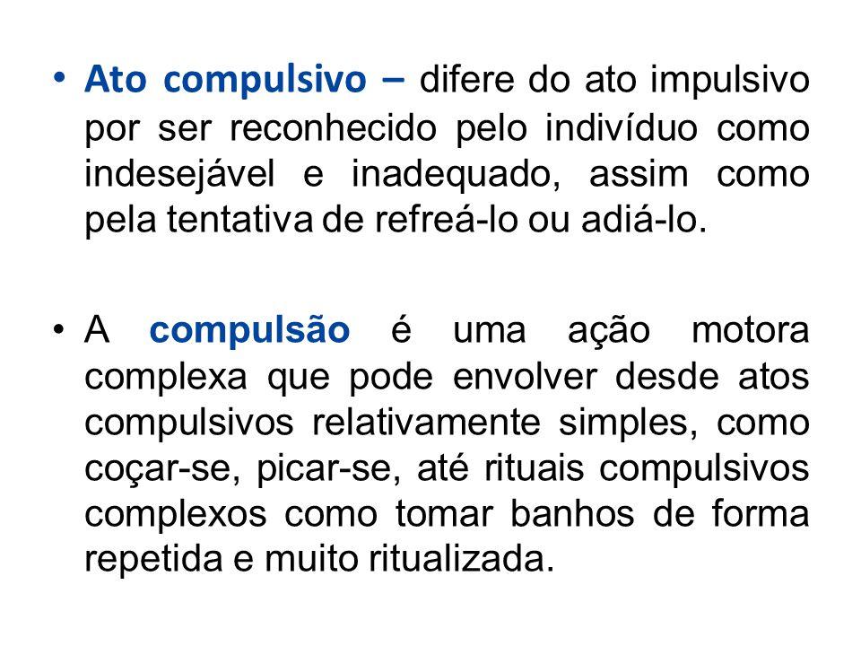 Ato compulsivo – difere do ato impulsivo por ser reconhecido pelo indivíduo como indesejável e inadequado, assim como pela tentativa de refreá-lo ou adiá-lo.