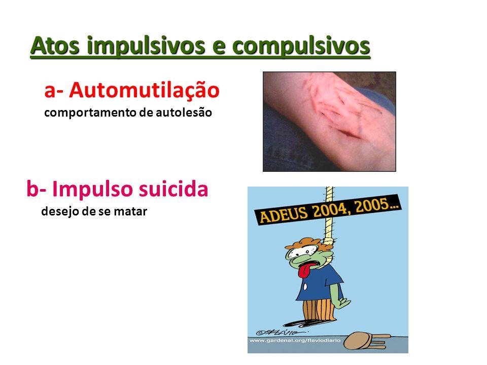 Atos impulsivos e compulsivos a- Automutilação comportamento de autolesão b- Impulso suicida desejo de se matar