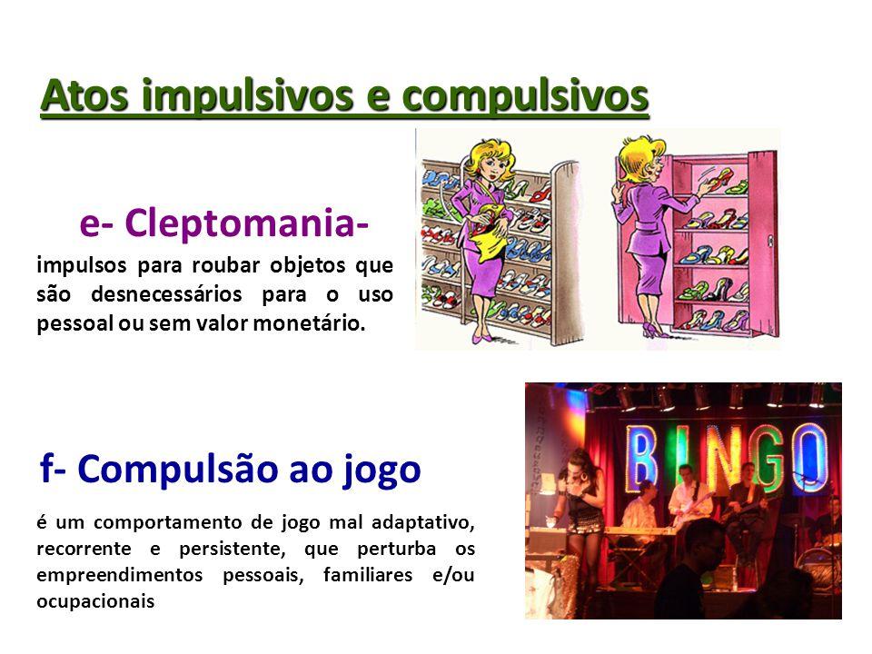 Atos impulsivos e compulsivos e- Cleptomania- f- Compulsão ao jogo impulsos para roubar objetos que são desnecessários para o uso pessoal ou sem valor monetário.