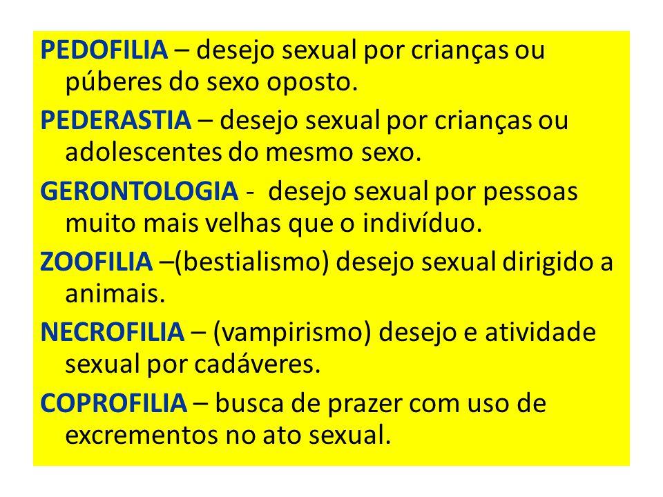 PEDOFILIA – desejo sexual por crianças ou púberes do sexo oposto.