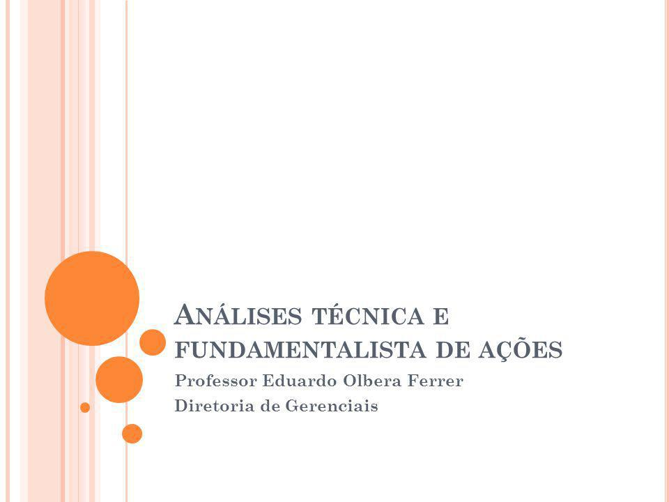 A NÁLISES TÉCNICA E FUNDAMENTALISTA DE AÇÕES Professor Eduardo Olbera Ferrer Diretoria de Gerenciais