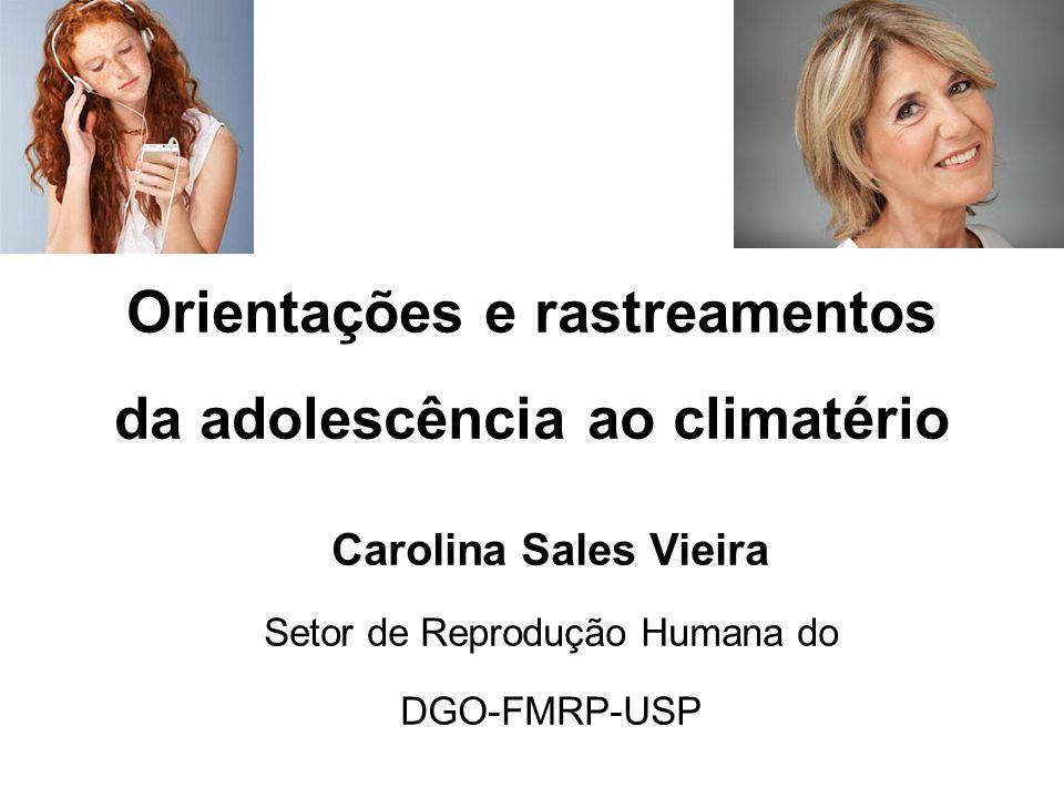 Orientações e rastreamentos da adolescência ao climatério Carolina Sales Vieira Setor de Reprodução Humana do DGO-FMRP-USP