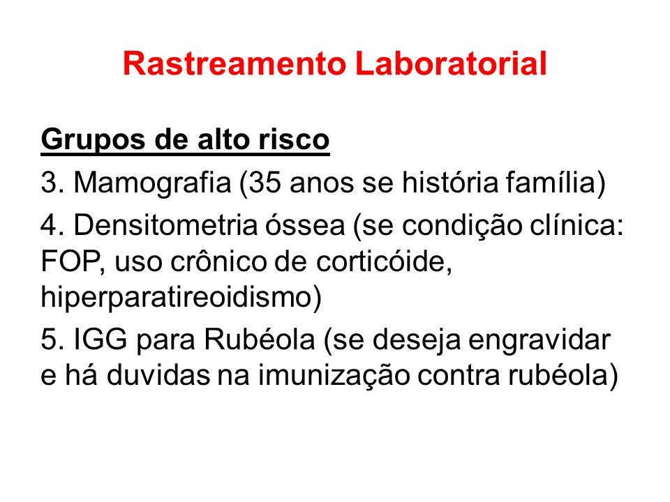 Rastreamento Laboratorial Grupos de alto risco 3. Mamografia (35 anos se história família) 4. Densitometria óssea (se condição clínica: FOP, uso crôni