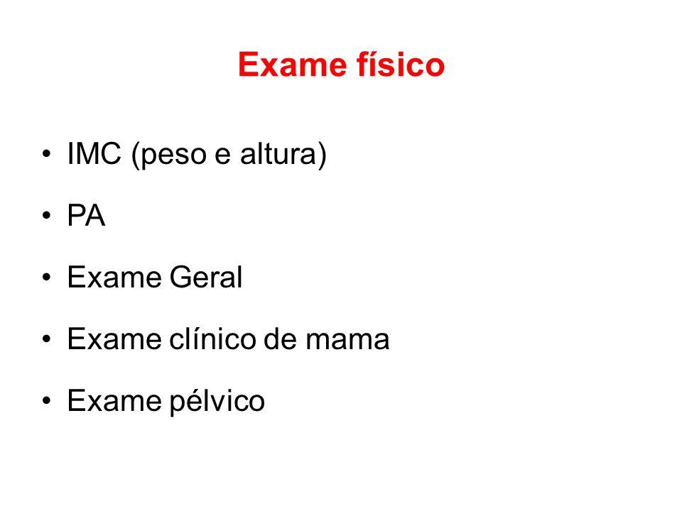 Exame físico IMC (peso e altura) PA Exame Geral Exame clínico de mama Exame pélvico