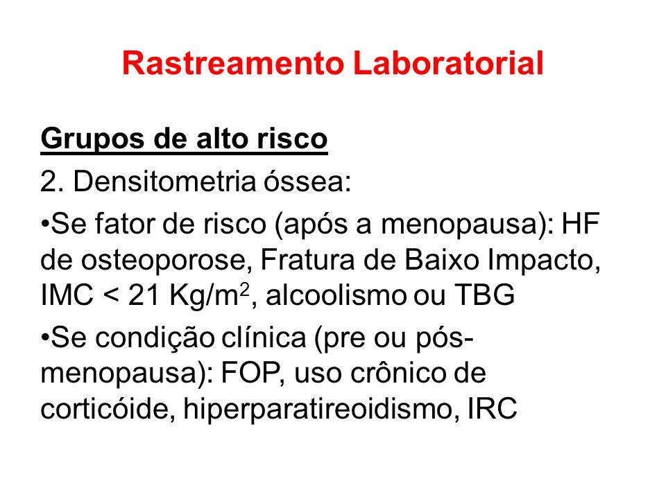Rastreamento Laboratorial Grupos de alto risco 2. Densitometria óssea: Se fator de risco (após a menopausa): HF de osteoporose, Fratura de Baixo Impac