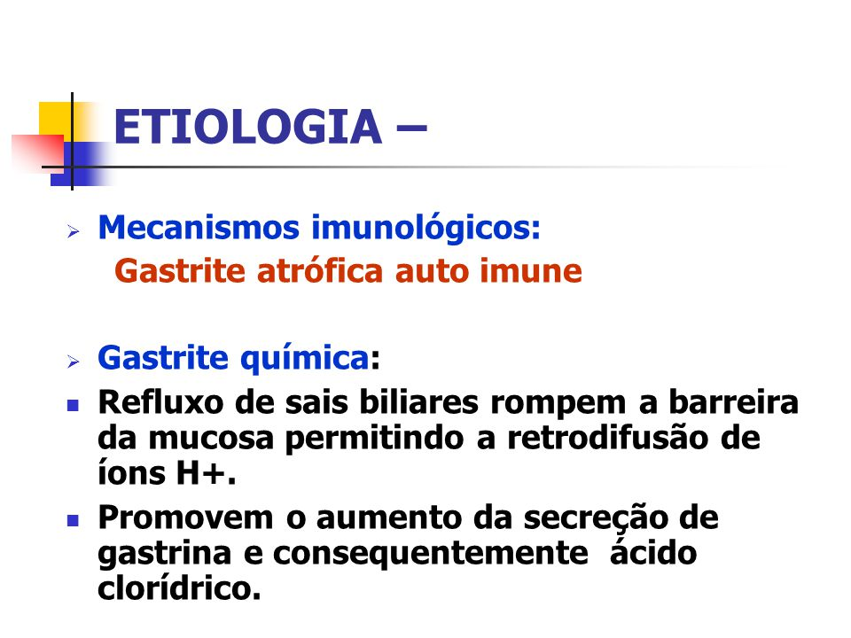 ETIOLOGIA – Mecanismos imunológicos: Gastrite atrófica auto imune Gastrite química: Refluxo de sais biliares rompem a barreira da mucosa permitindo a