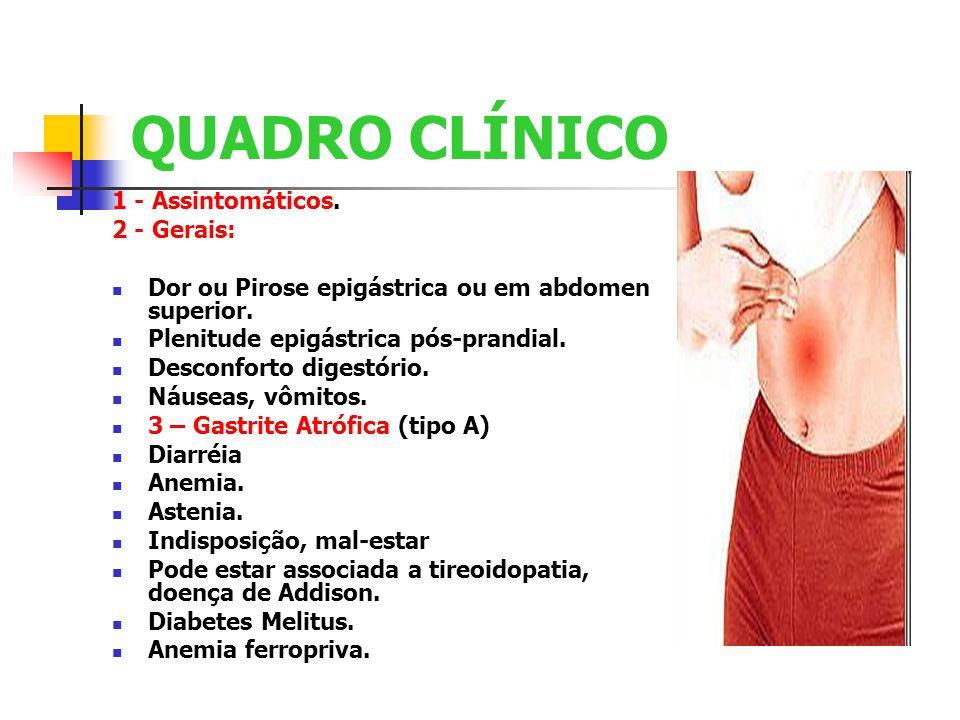 QUADRO CLÍNICO 1 - Assintomáticos. 2 - Gerais: Dor ou Pirose epigástrica ou em abdomen superior. Plenitude epigástrica pós-prandial. Desconforto diges