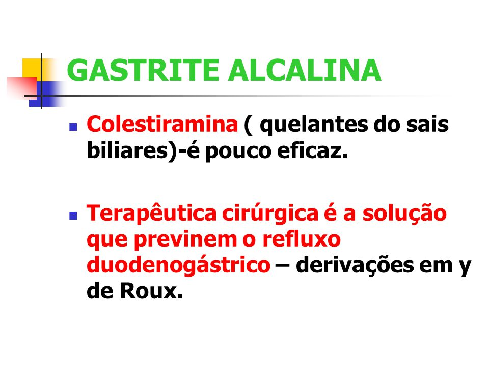 GASTRITE ALCALINA Colestiramina ( quelantes do sais biliares)-é pouco eficaz. Terapêutica cirúrgica é a solução que previnem o refluxo duodenogástrico