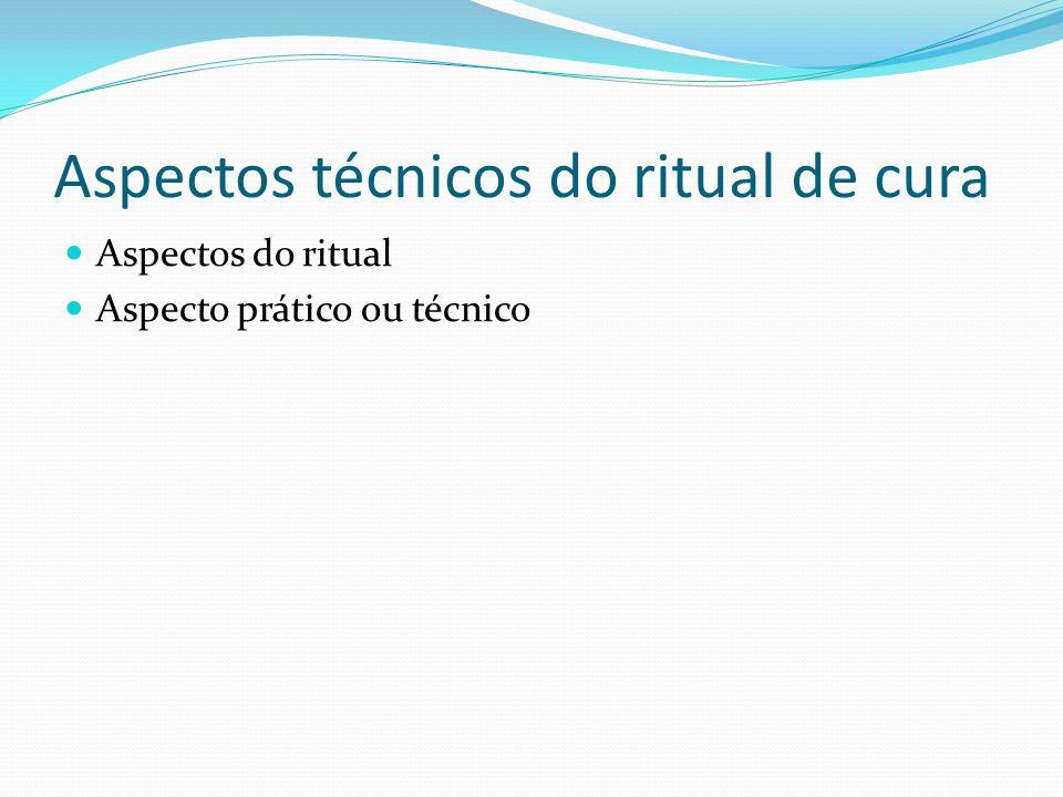 Aspectos técnicos do ritual de cura Aspectos do ritual Aspecto prático ou técnico