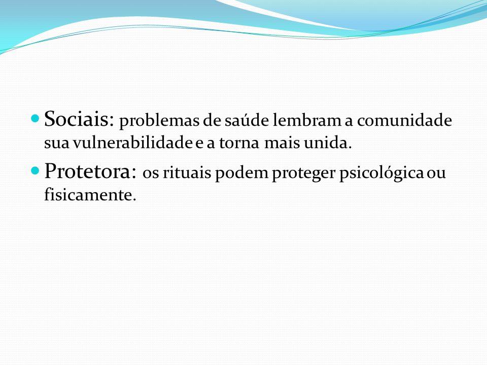 Sociais: problemas de saúde lembram a comunidade sua vulnerabilidade e a torna mais unida. Protetora: os rituais podem proteger psicológica ou fisicam