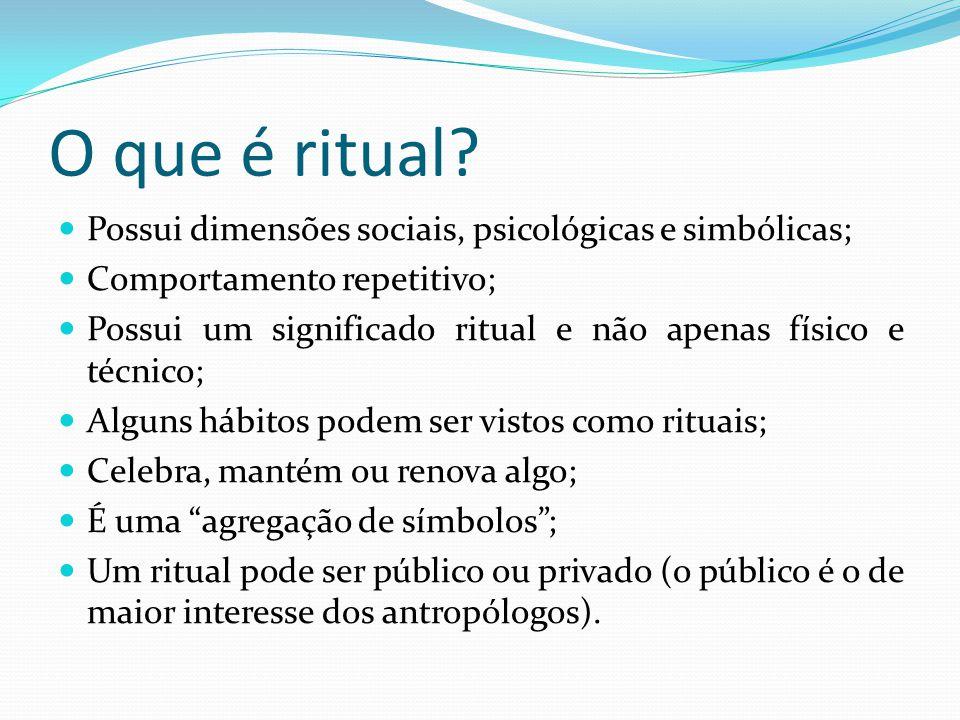 O que é ritual? Possui dimensões sociais, psicológicas e simbólicas; Comportamento repetitivo; Possui um significado ritual e não apenas físico e técn