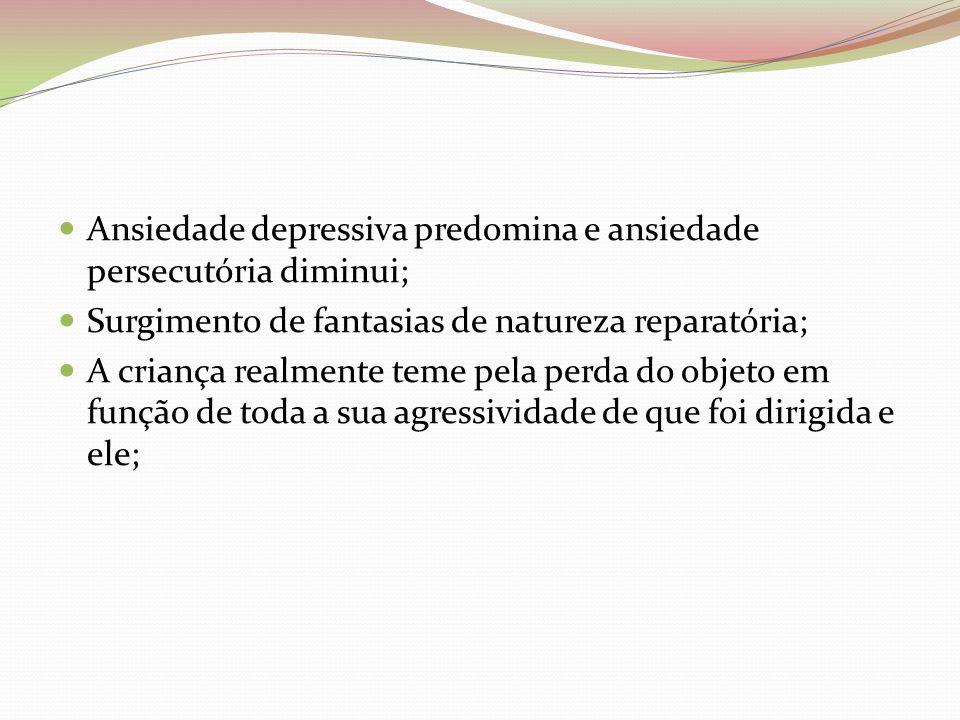 Ansiedade depressiva predomina e ansiedade persecutória diminui; Surgimento de fantasias de natureza reparatória; A criança realmente teme pela perda