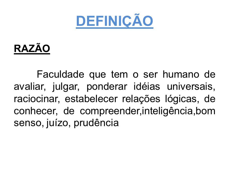 DEFINIÇÃO RAZÃO Faculdade que tem o ser humano de avaliar, julgar, ponderar idéias universais, raciocinar, estabelecer relações lógicas, de conhecer, de compreender,inteligência,bom senso, juízo, prudência