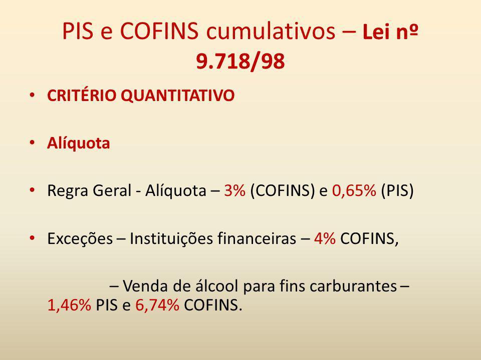 PIS e COFINS cumulativos – Lei nº 9.718/98 CRITÉRIO QUANTITATIVO Alíquota Regra Geral - Alíquota – 3% (COFINS) e 0,65% (PIS) Exceções – Instituições f