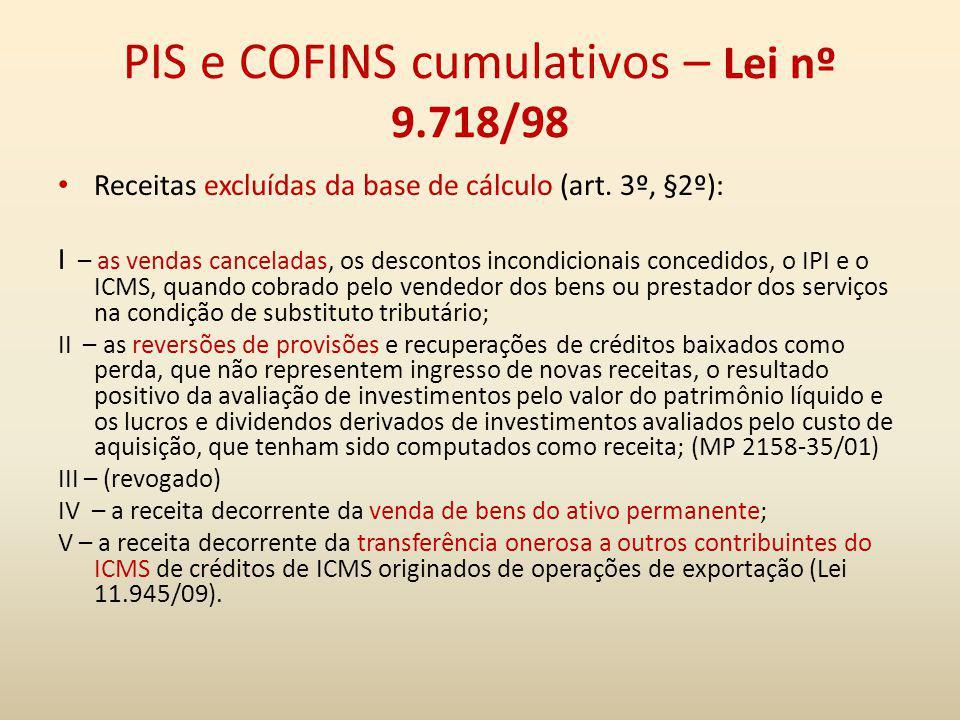 PIS e COFINS cumulativos – Lei nº 9.718/98 Receitas excluídas da base de cálculo (art. 3º, §2º): I – as vendas canceladas, os descontos incondicionais