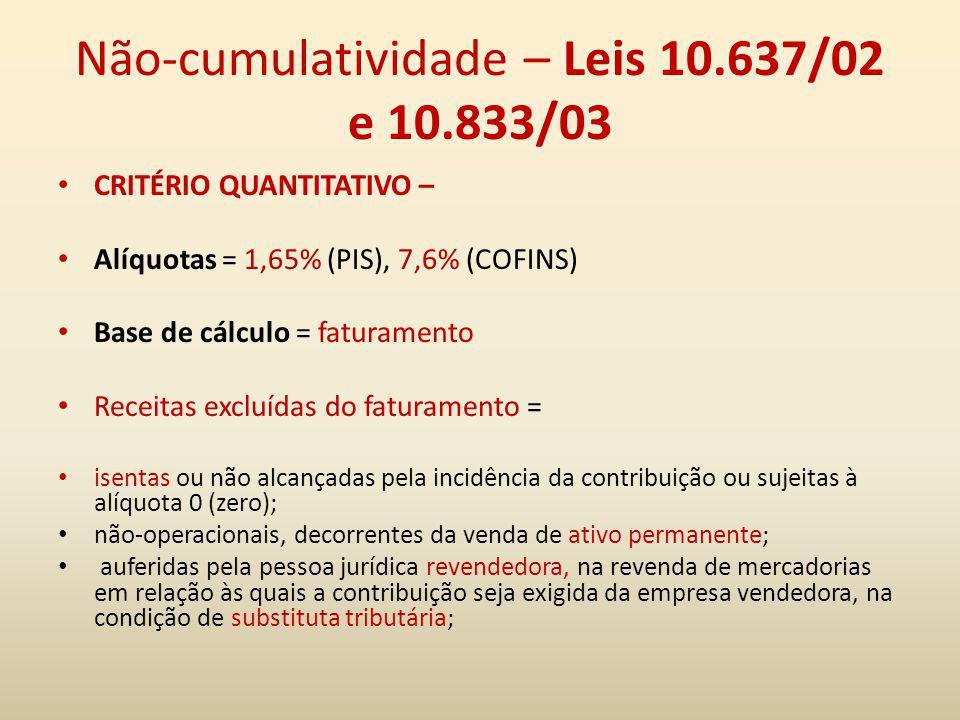 Não-cumulatividade – Leis 10.637/02 e 10.833/03 CRITÉRIO QUANTITATIVO – Alíquotas = 1,65% (PIS), 7,6% (COFINS) Base de cálculo = faturamento Receitas