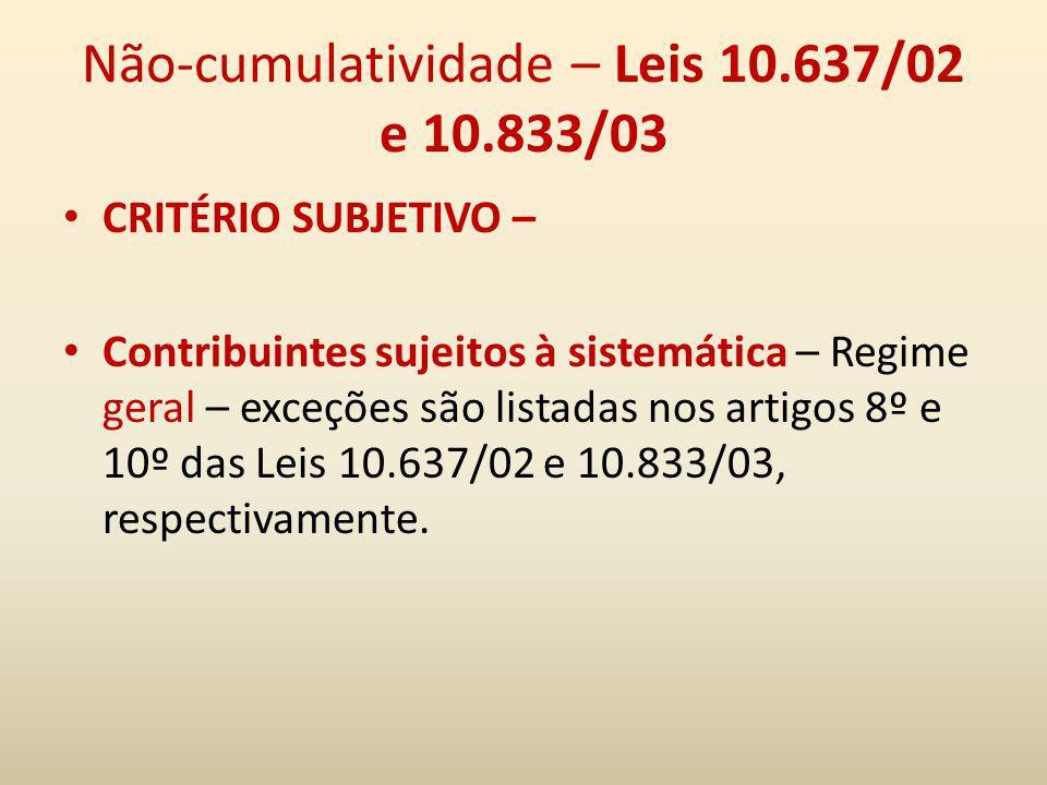 Não-cumulatividade – Leis 10.637/02 e 10.833/03 CRITÉRIO SUBJETIVO – Contribuintes sujeitos à sistemática – Regime geral – exceções são listadas nos a