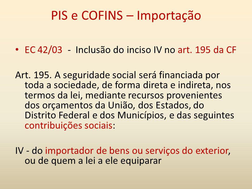 PIS e COFINS – Importação EC 42/03 - Inclusão do inciso IV no art. 195 da CF Art. 195. A seguridade social será financiada por toda a sociedade, de fo