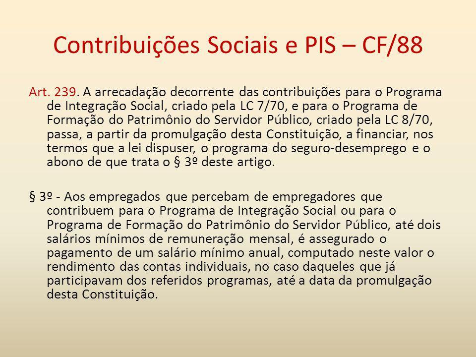 Contribuições Sociais e PIS – CF/88 Art. 239. A arrecadação decorrente das contribuições para o Programa de Integração Social, criado pela LC 7/70, e