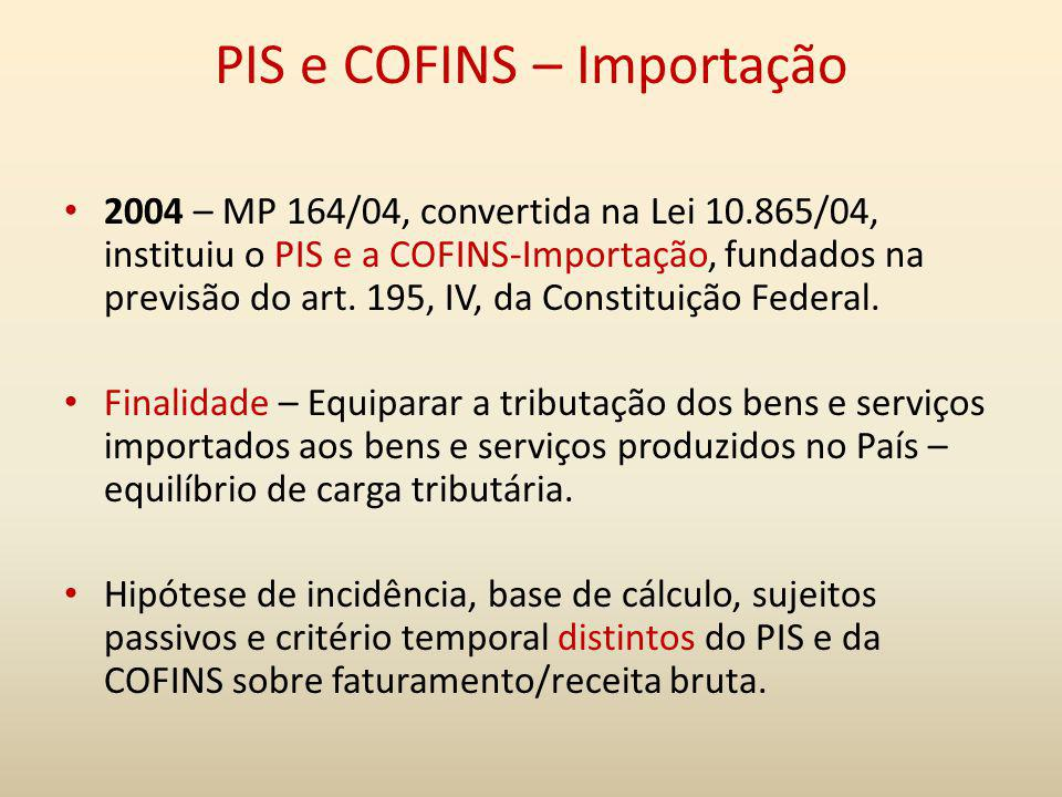 PIS e COFINS – Importação 2004 – MP 164/04, convertida na Lei 10.865/04, instituiu o PIS e a COFINS-Importação, fundados na previsão do art. 195, IV,