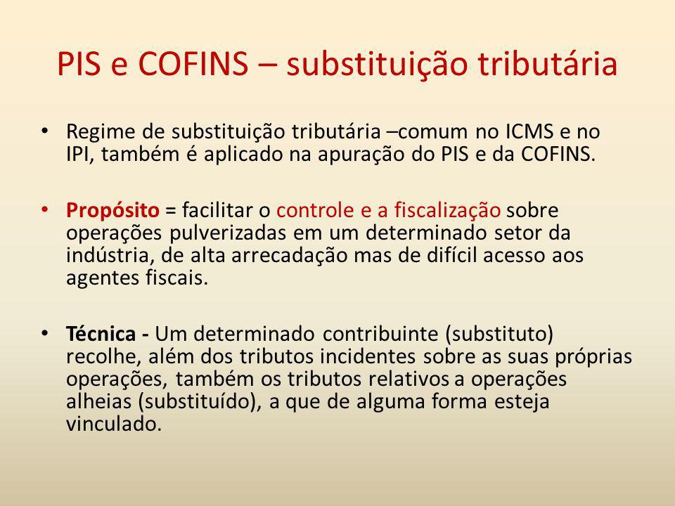 PIS e COFINS – substituição tributária Regime de substituição tributária –comum no ICMS e no IPI, também é aplicado na apuração do PIS e da COFINS. Pr