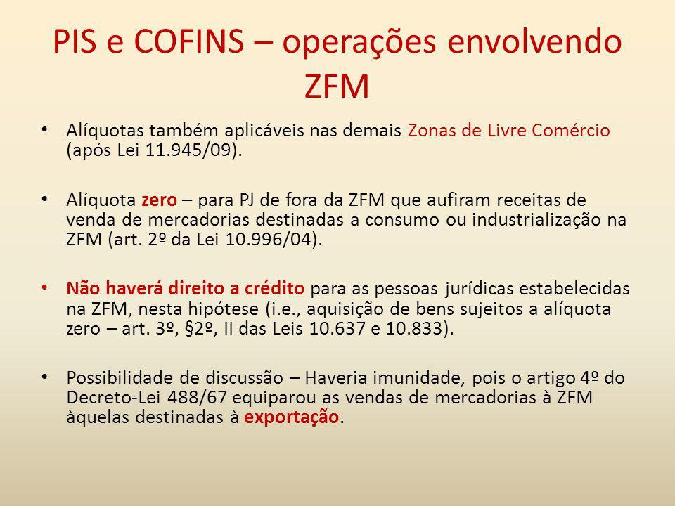 PIS e COFINS – operações envolvendo ZFM Alíquotas também aplicáveis nas demais Zonas de Livre Comércio (após Lei 11.945/09). Alíquota zero – para PJ d