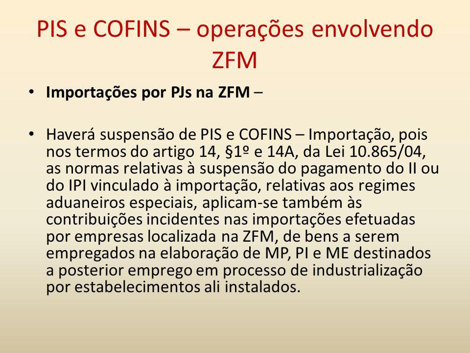 PIS e COFINS – operações envolvendo ZFM Importações por PJs na ZFM – Haverá suspensão de PIS e COFINS – Importação, pois nos termos do artigo 14, §1º