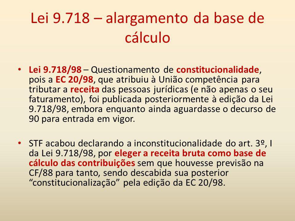 Lei 9.718 – alargamento da base de cálculo Lei 9.718/98 – Questionamento de constitucionalidade, pois a EC 20/98, que atribuiu à União competência par