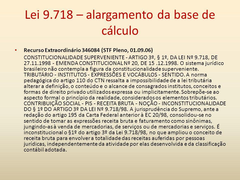 Lei 9.718 – alargamento da base de cálculo Recurso Extraordinário 346084 (STF Pleno, 01.09.06) CONSTITUCIONALIDADE SUPERVENIENTE - ARTIGO 3º, § 1º, DA