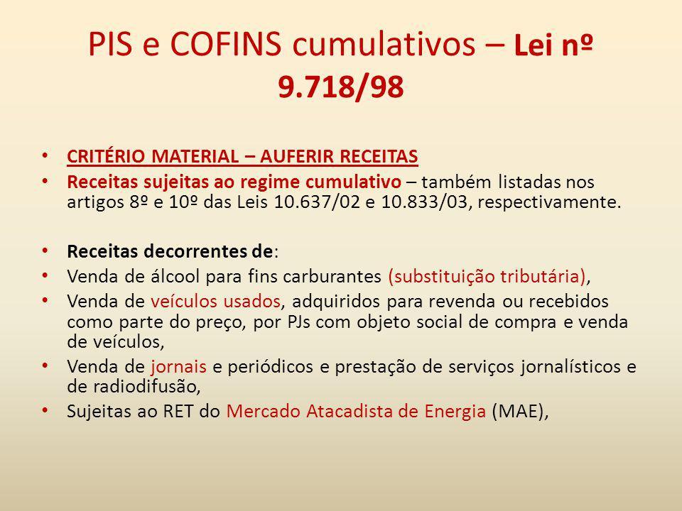 PIS e COFINS cumulativos – Lei nº 9.718/98 CRITÉRIO MATERIAL – AUFERIR RECEITAS Receitas sujeitas ao regime cumulativo – também listadas nos artigos 8