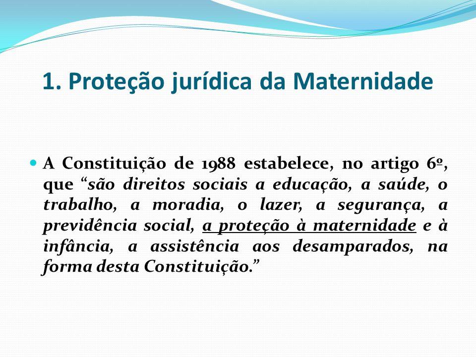 1. Proteção jurídica da Maternidade A Constituição de 1988 estabelece, no artigo 6º, que são direitos sociais a educação, a saúde, o trabalho, a morad