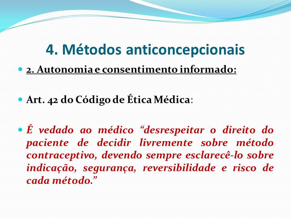 4. Métodos anticoncepcionais 2. Autonomia e consentimento informado: Art. 42 do Código de Ética Médica: É vedado ao médico desrespeitar o direito do p