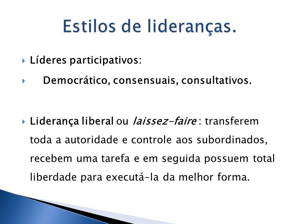 Líderes participativos: Democrático, consensuais, consultativos. Liderança liberal ou laissez-faire : transferem toda a autoridade e controle aos subo
