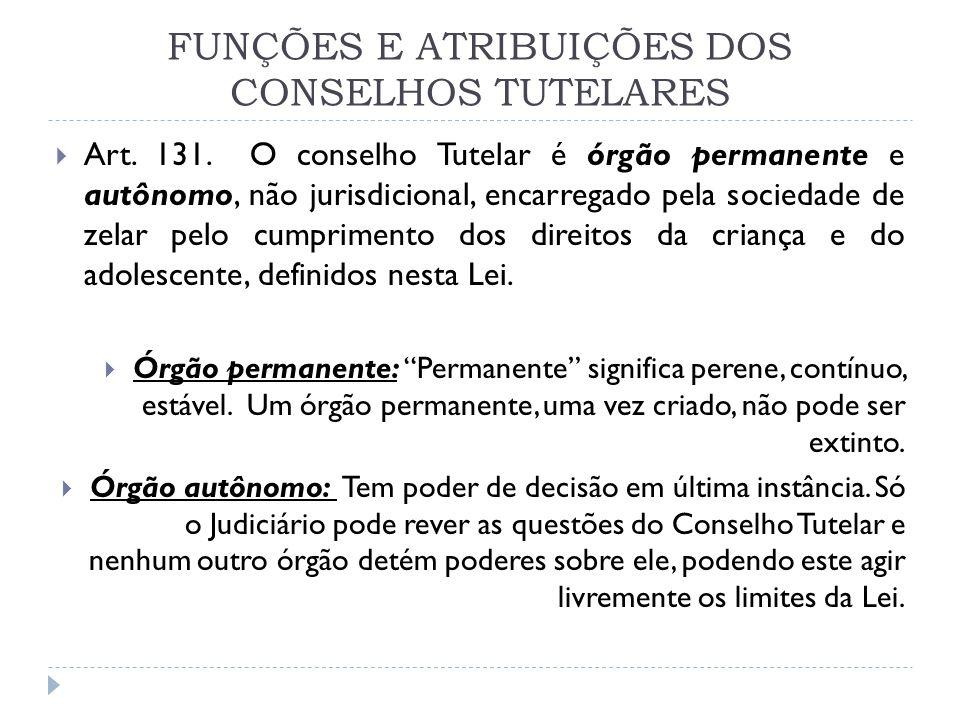 FUNÇÕES E ATRIBUIÇÕES DOS CONSELHOS TUTELARES Art. 131. O conselho Tutelar é órgão permanente e autônomo, não jurisdicional, encarregado pela sociedad