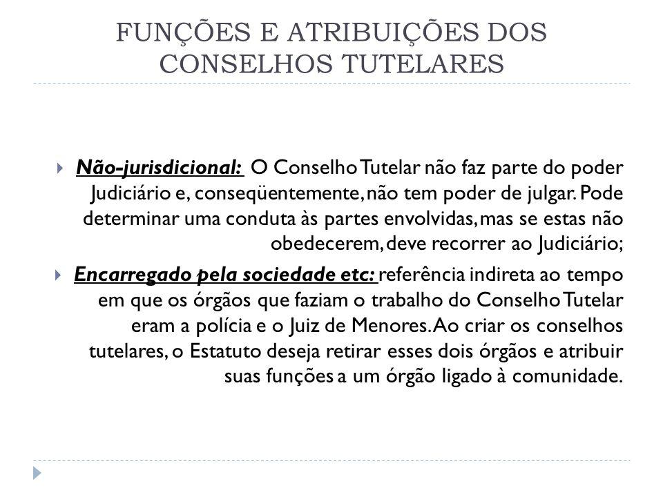 FUNÇÕES E ATRIBUIÇÕES DOS CONSELHOS TUTELARES Não-jurisdicional: O Conselho Tutelar não faz parte do poder Judiciário e, conseqüentemente, não tem pod