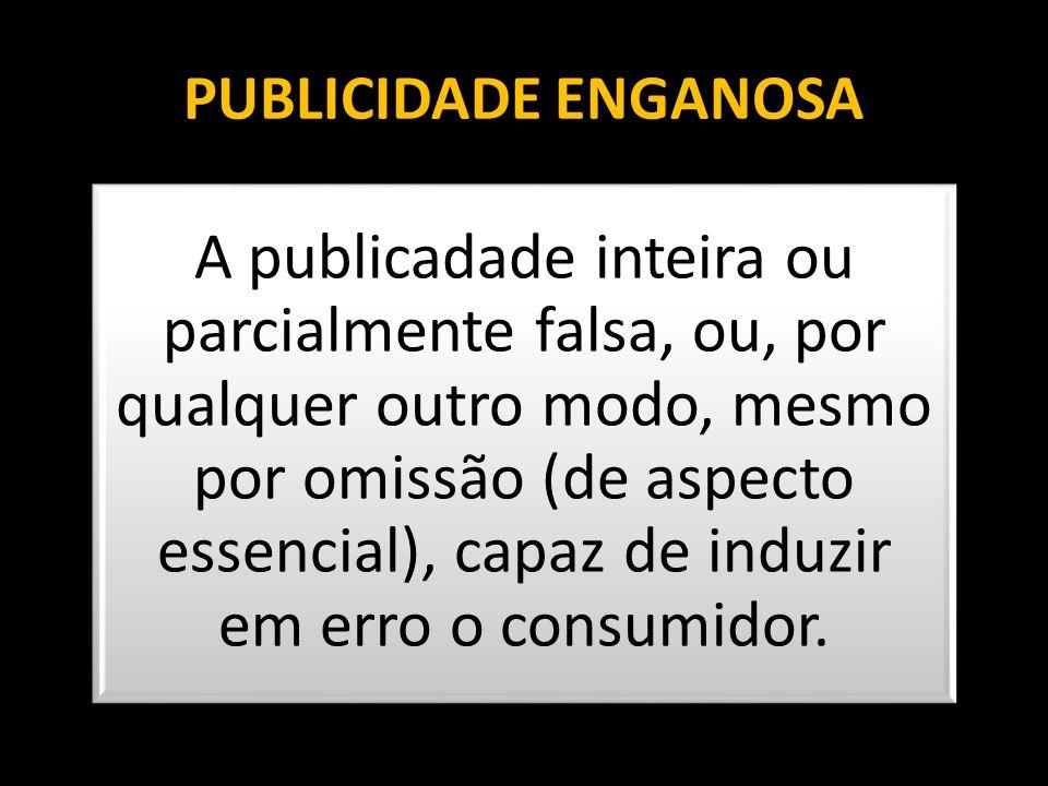 PUBLICIDADE ENGANOSA A publicadade inteira ou parcialmente falsa, ou, por qualquer outro modo, mesmo por omissão (de aspecto essencial), capaz de indu