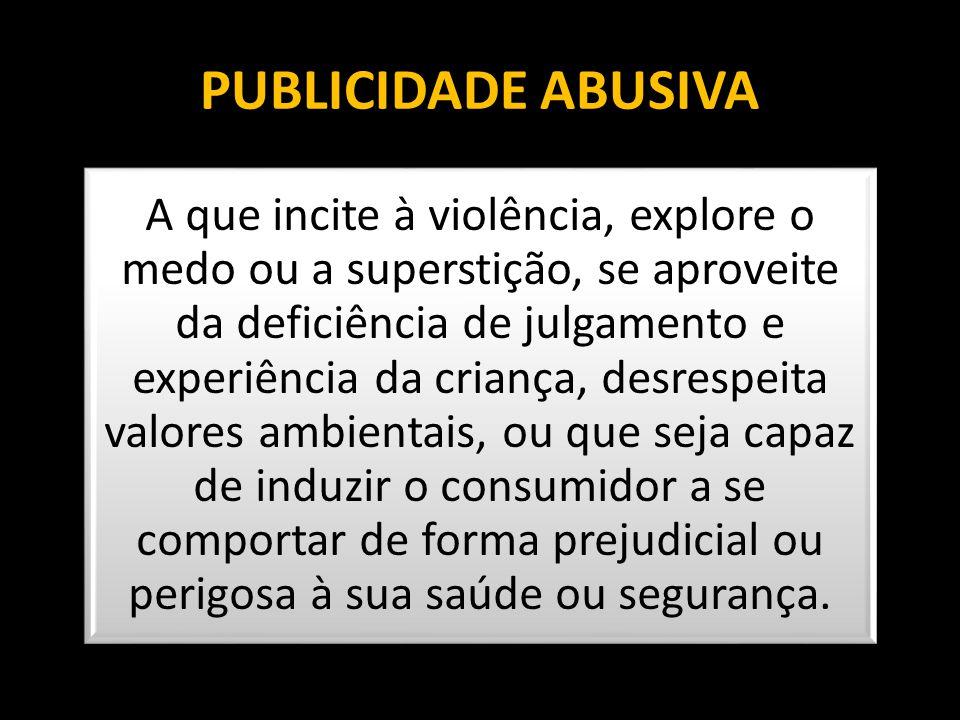 PUBLICIDADE ABUSIVA A que incite à violência, explore o medo ou a superstição, se aproveite da deficiência de julgamento e experiência da criança, des
