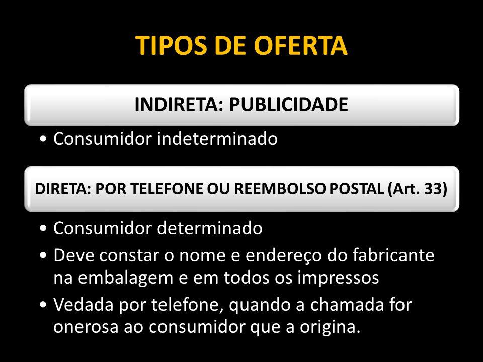 TIPOS DE OFERTA INDIRETA: PUBLICIDADE Consumidor indeterminado DIRETA: POR TELEFONE OU REEMBOLSO POSTAL (Art. 33) Consumidor determinado Deve constar