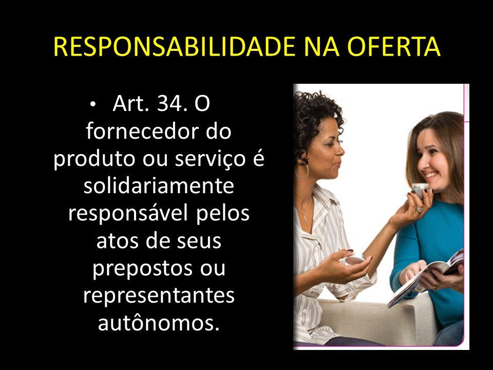 RESPONSABILIDADE NA OFERTA Art. 34. O fornecedor do produto ou serviço é solidariamente responsável pelos atos de seus prepostos ou representantes aut