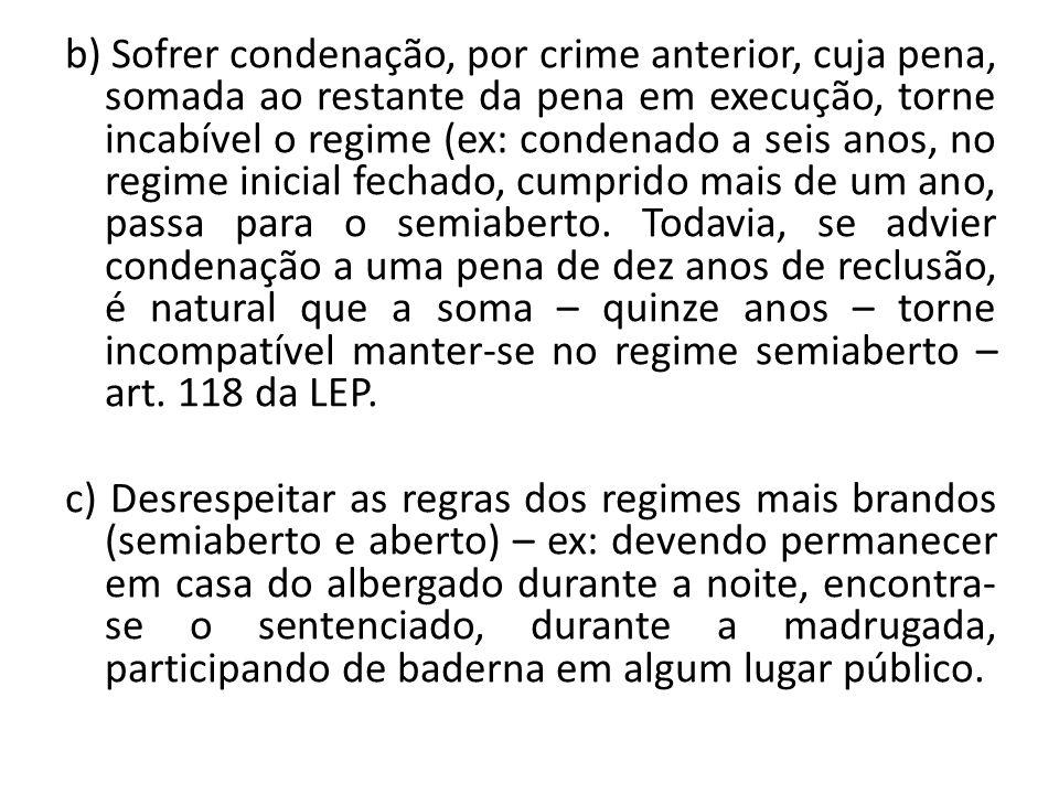 b) Sofrer condenação, por crime anterior, cuja pena, somada ao restante da pena em execução, torne incabível o regime (ex: condenado a seis anos, no r