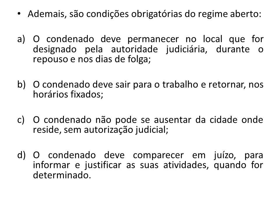 Ademais, são condições obrigatórias do regime aberto: a)O condenado deve permanecer no local que for designado pela autoridade judiciária, durante o r