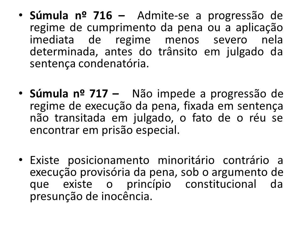 Súmula nº 716 – Admite-se a progressão de regime de cumprimento da pena ou a aplicação imediata de regime menos severo nela determinada, antes do trânsito em julgado da sentença condenatória.