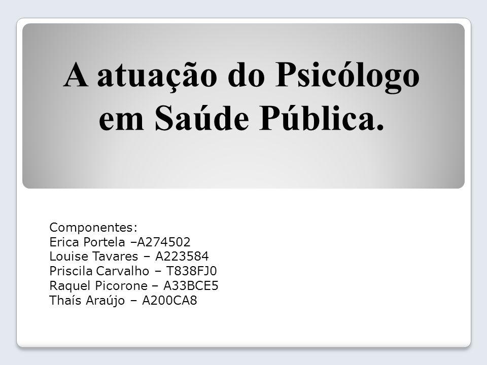 A atuação do Psicólogo em Saúde Pública. Componentes: Erica Portela –A274502 Louise Tavares – A223584 Priscila Carvalho – T838FJ0 Raquel Picorone – A3