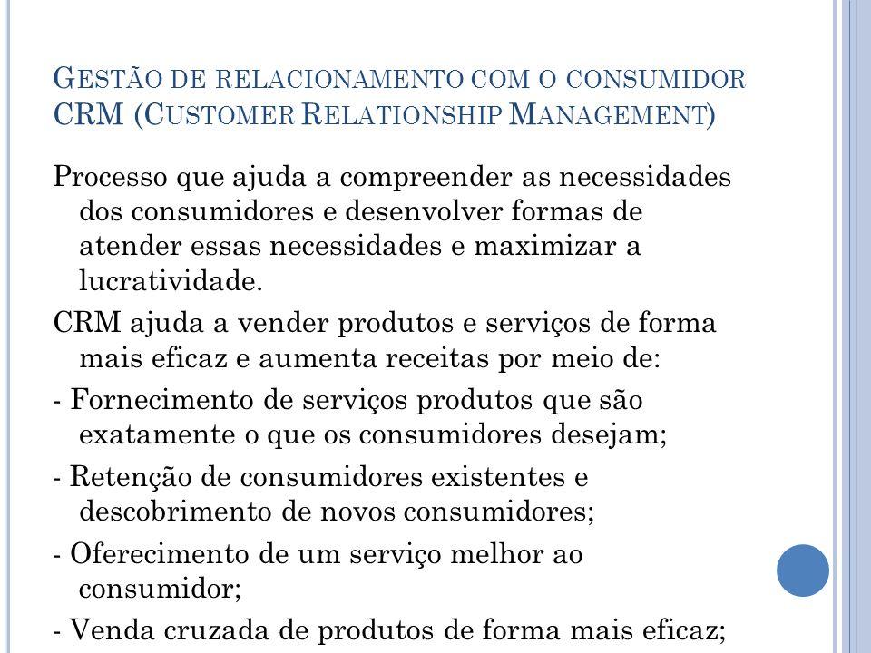 G ESTÃO DE RELACIONAMENTO COM O CONSUMIDOR CRM (C USTOMER R ELATIONSHIP M ANAGEMENT ) Processo que ajuda a compreender as necessidades dos consumidore