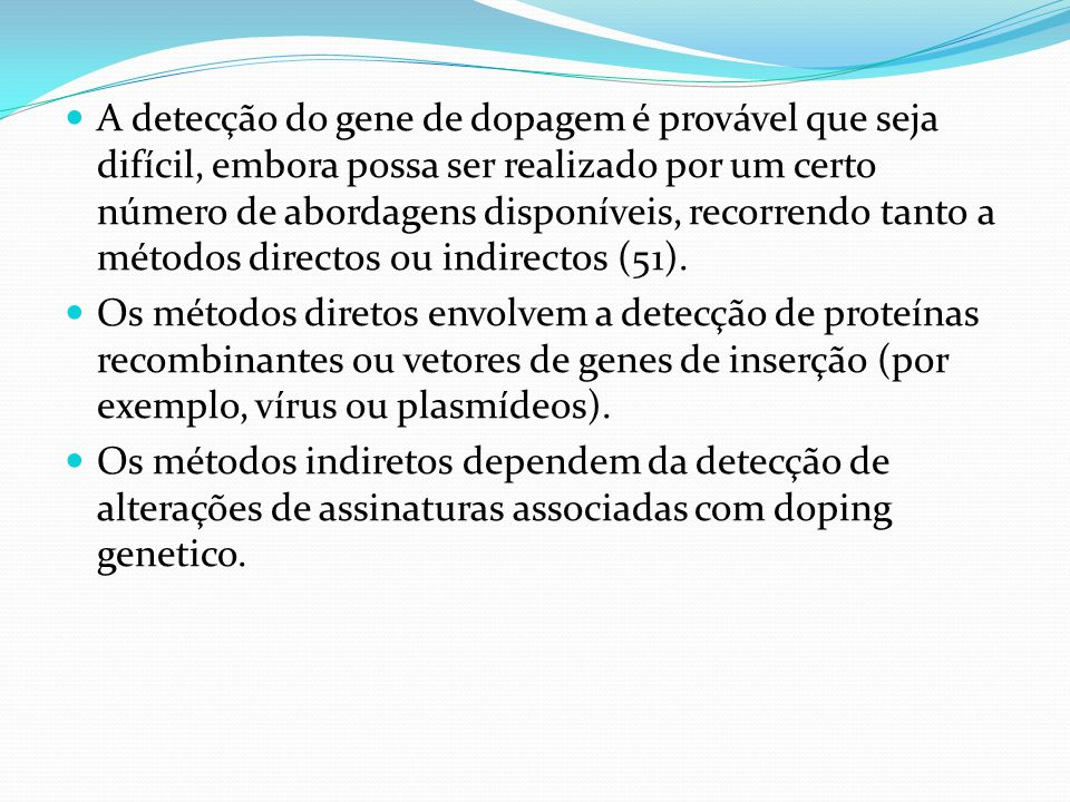 A detecção do gene de dopagem é provável que seja difícil, embora possa ser realizado por um certo número de abordagens disponíveis, recorrendo tanto a métodos directos ou indirectos (51).