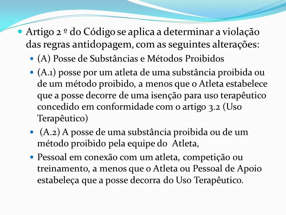 Artigo 2 º do Código se aplica a determinar a violação das regras antidopagem, com as seguintes alterações: (A) Posse de Substâncias e Métodos Proibidos (A.1) posse por um atleta de uma substância proibida ou de um método proibido, a menos que o Atleta estabelece que a posse decorre de uma isenção para uso terapêutico concedido em conformidade com o artigo 3.2 (Uso Terapêutico) (A.2) A posse de uma substância proibida ou de um método proibido pela equipe do Atleta, Pessoal em conexão com um atleta, competição ou treinamento, a menos que o Atleta ou Pessoal de Apoio estabeleça que a posse decorra do Uso Terapêutico.